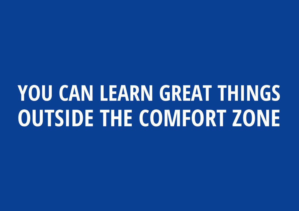 YOU CAN LEARN GREAT THINGS OUTSIDE THE COMFORT ...
