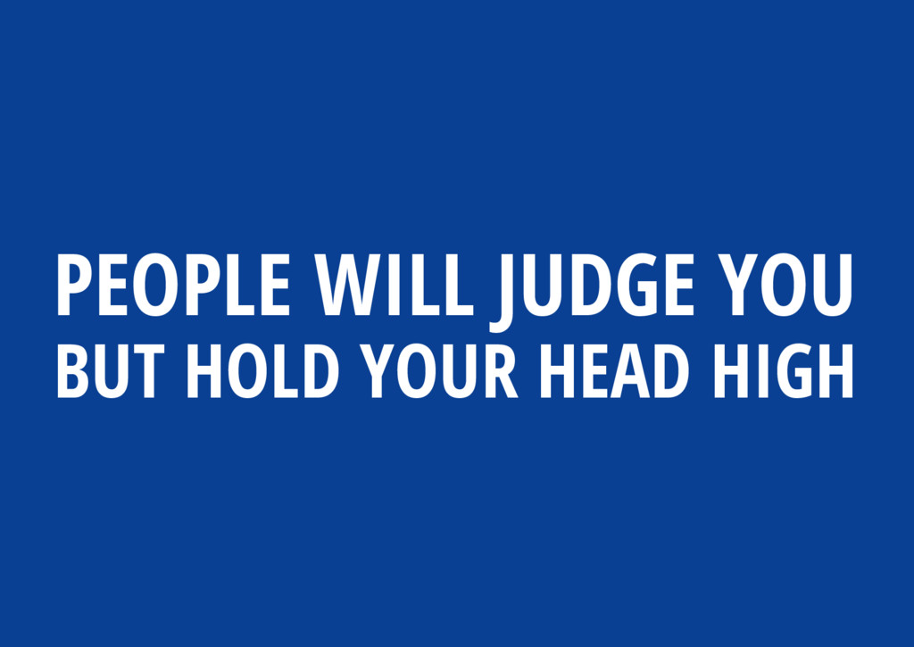 PEOPLE WILL JUDGE YOU BUT HOLD YOUR HEAD HIGH