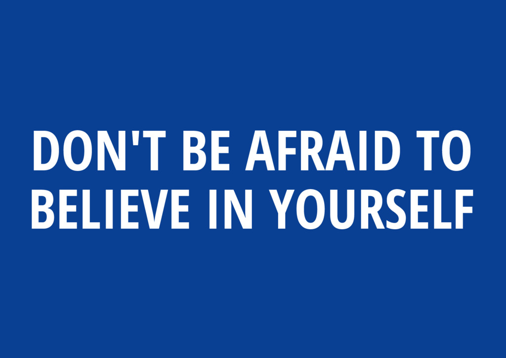 DON'T BE AFRAID TO BELIEVE IN YOURSELF