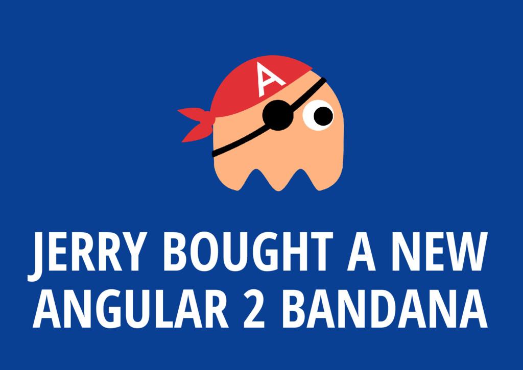 JERRY BOUGHT A NEW ANGULAR 2 BANDANA