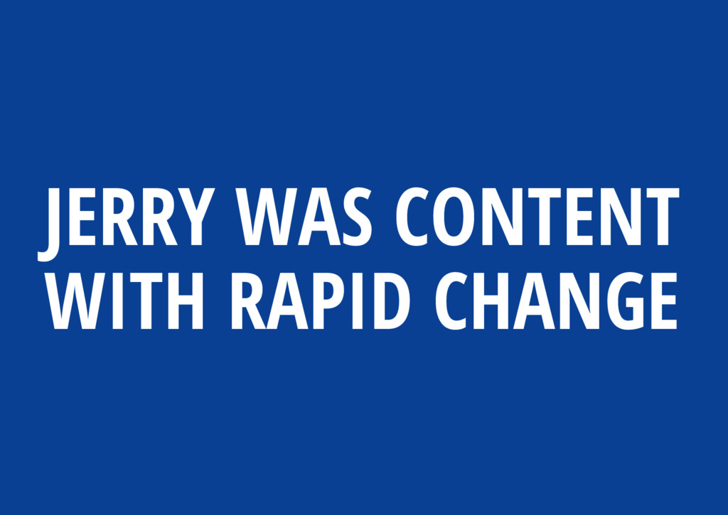JERRY WAS CONTENT WITH RAPID CHANGE
