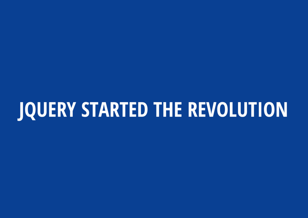 JQUERY STARTED THE REVOLUTION