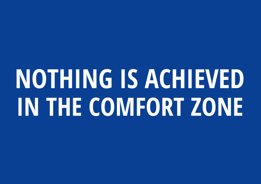 NOTHING IS ACHIEVED IN THE COMFORT ZONE