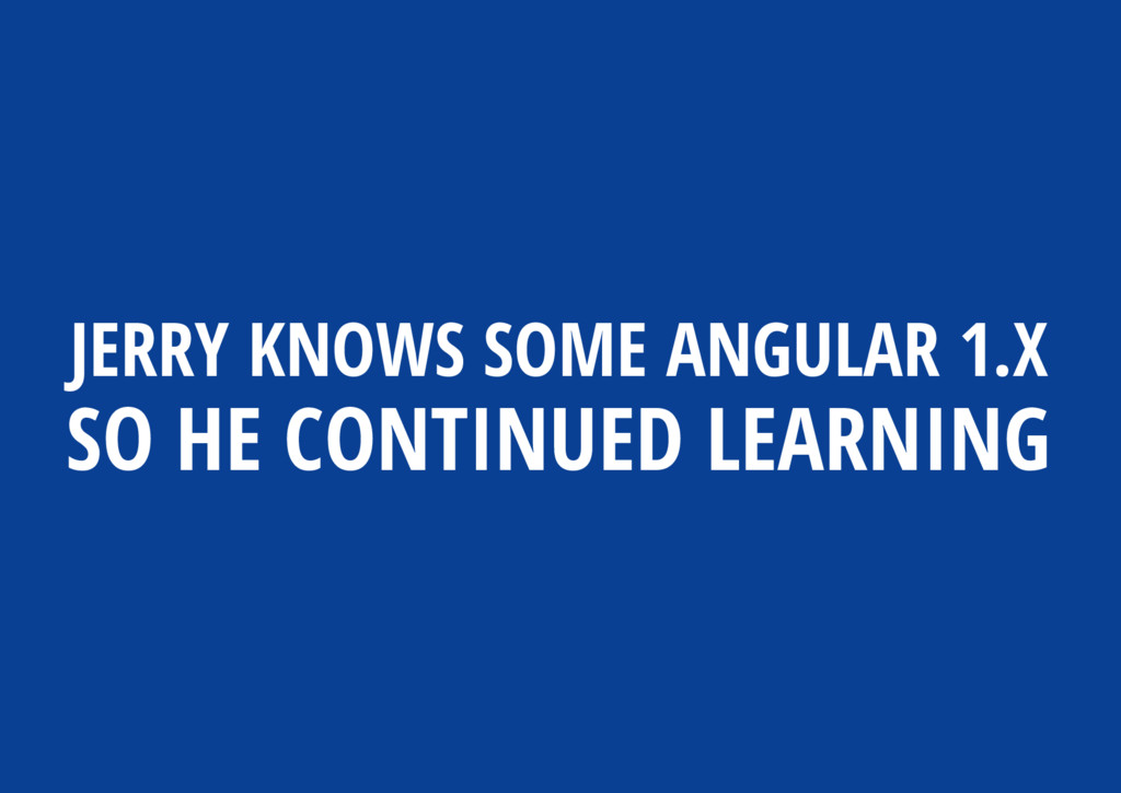 JERRY KNOWS SOME ANGULAR 1.X SO HE CONTINUED LE...