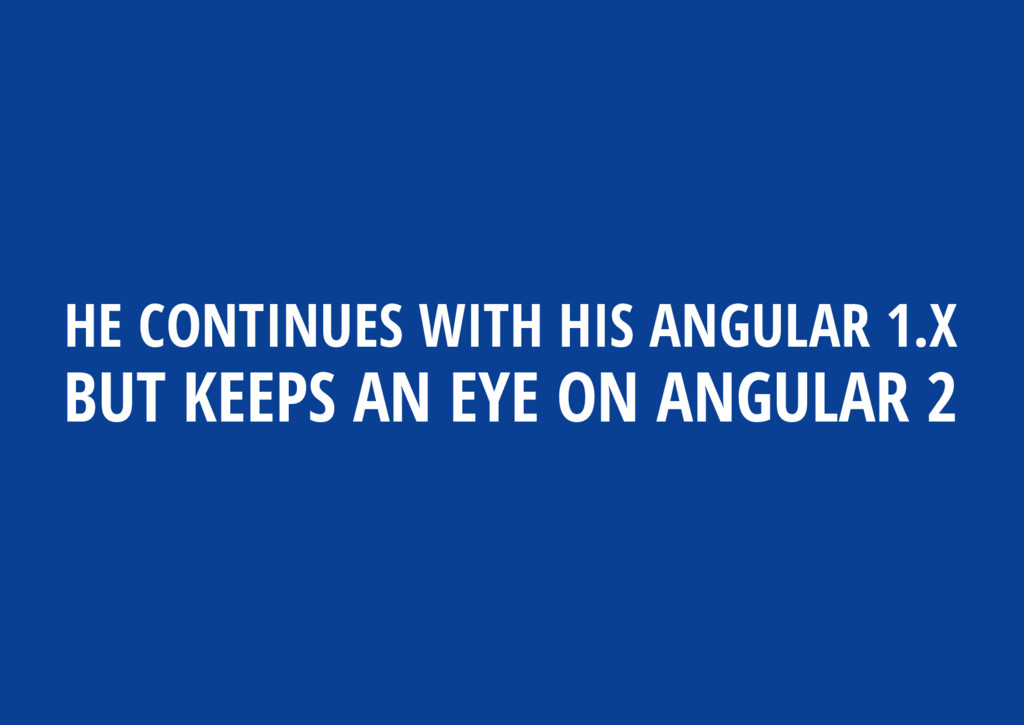 HE CONTINUES WITH HIS ANGULAR 1.X BUT KEEPS AN ...