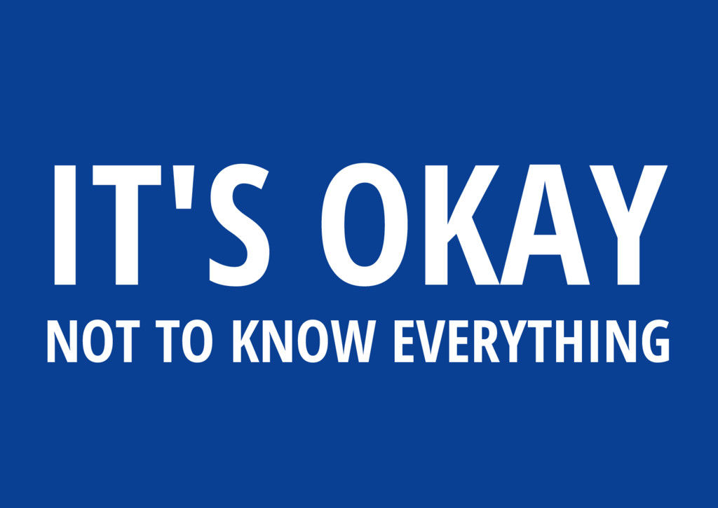 IT'S OKAY NOT TO KNOW EVERYTHING