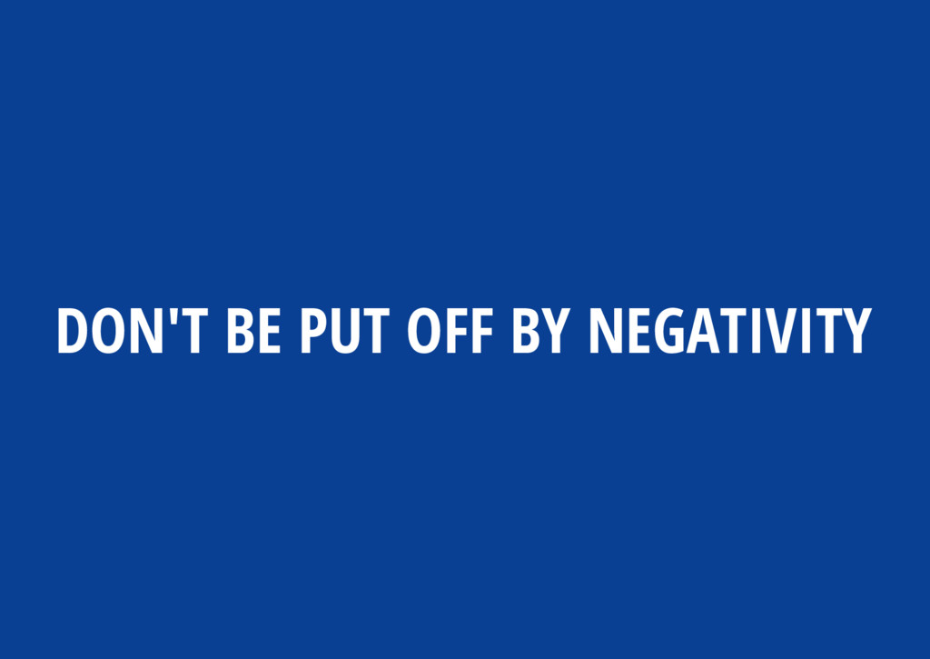DON'T BE PUT OFF BY NEGATIVITY