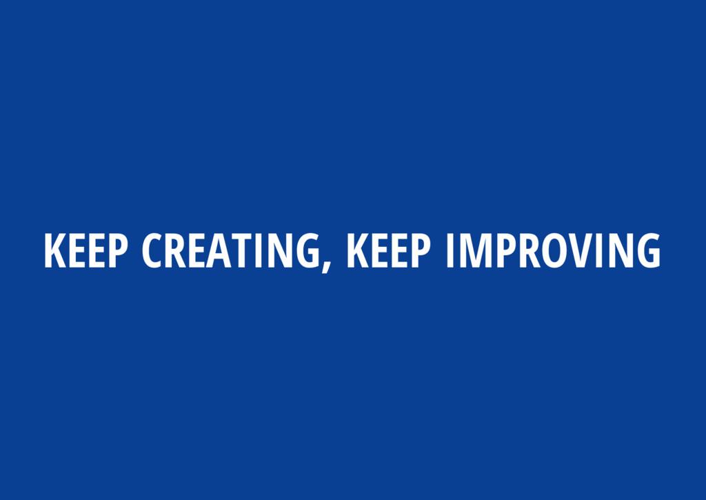 KEEP CREATING, KEEP IMPROVING