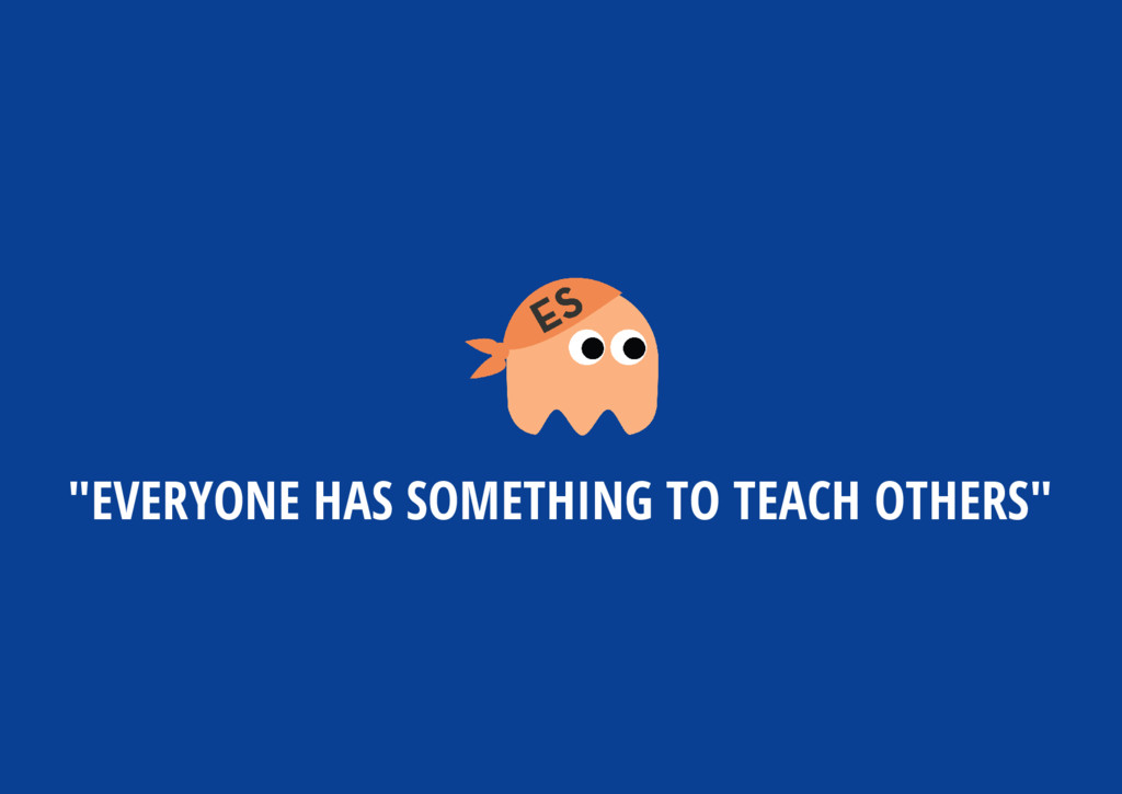 """EVERYONE HAS SOMETHING TO TEACH OTHERS"""
