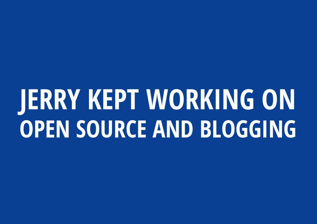JERRY KEPT WORKING ON OPEN SOURCE AND BLOGGING