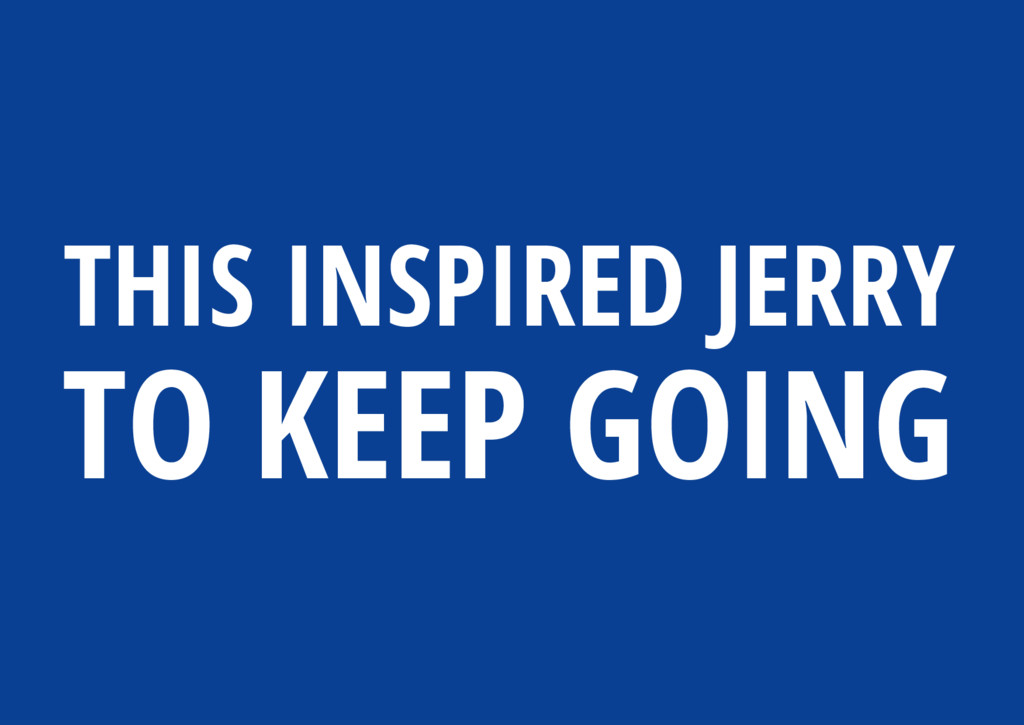 THIS INSPIRED JERRY TO KEEP GOING