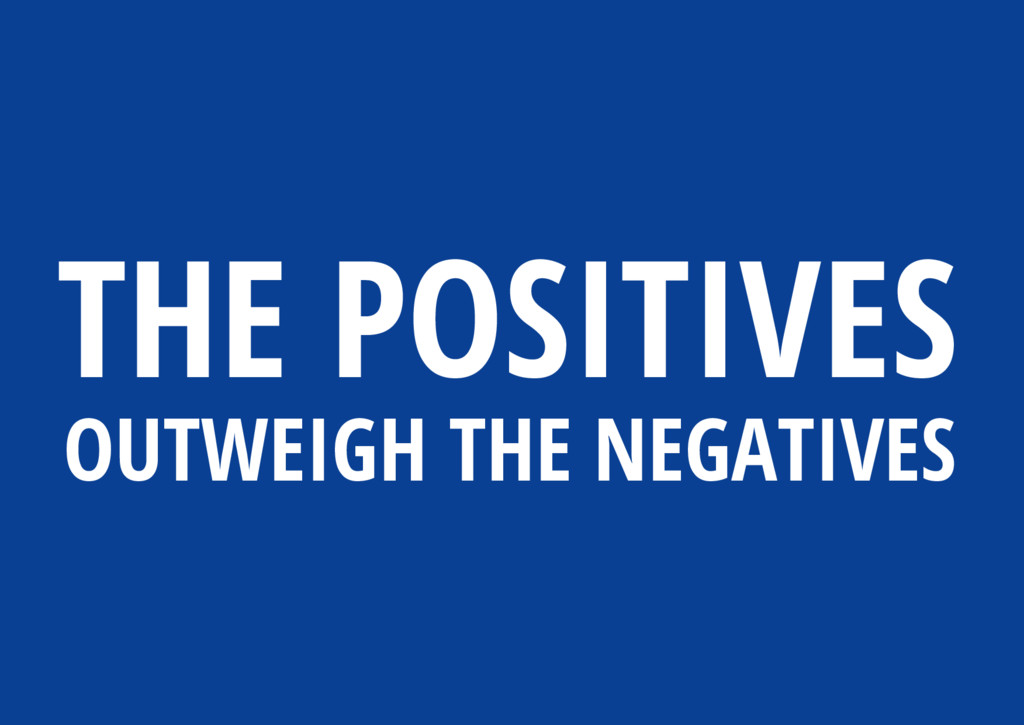 THE POSITIVES OUTWEIGH THE NEGATIVES