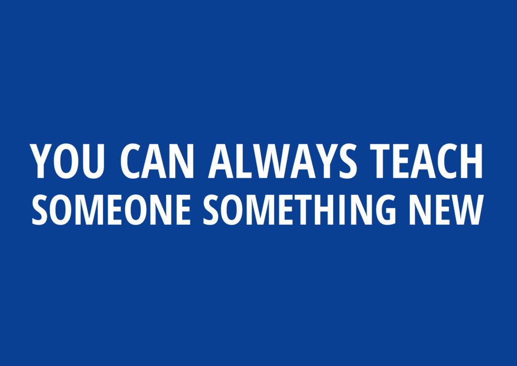 YOU CAN ALWAYS TEACH SOMEONE SOMETHING NEW