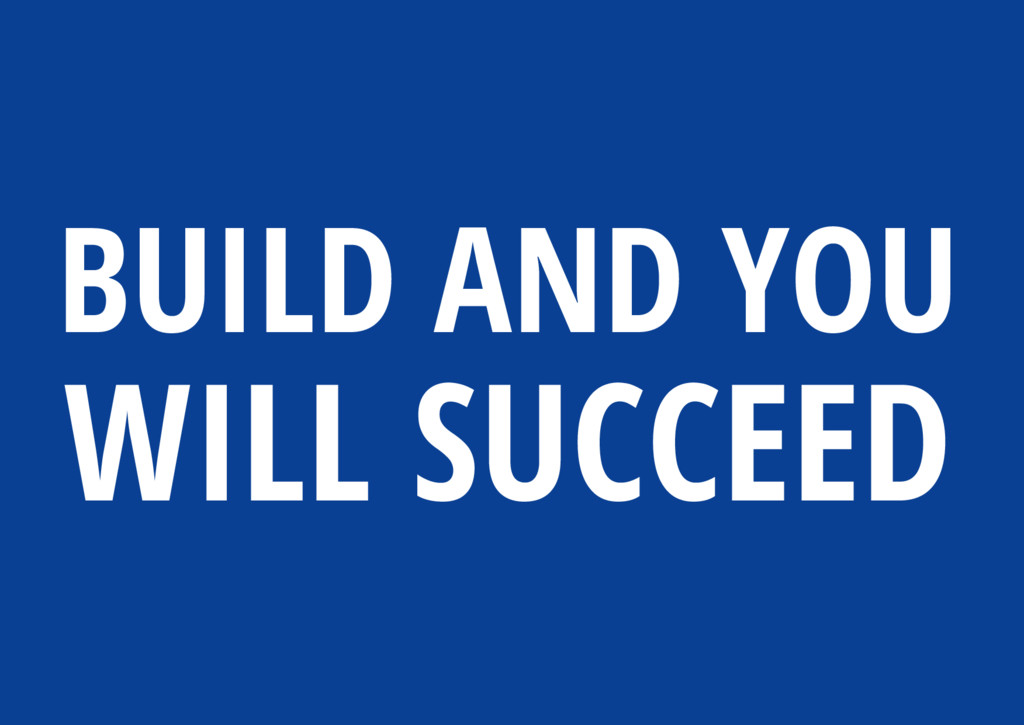 BUILD AND YOU WILL SUCCEED