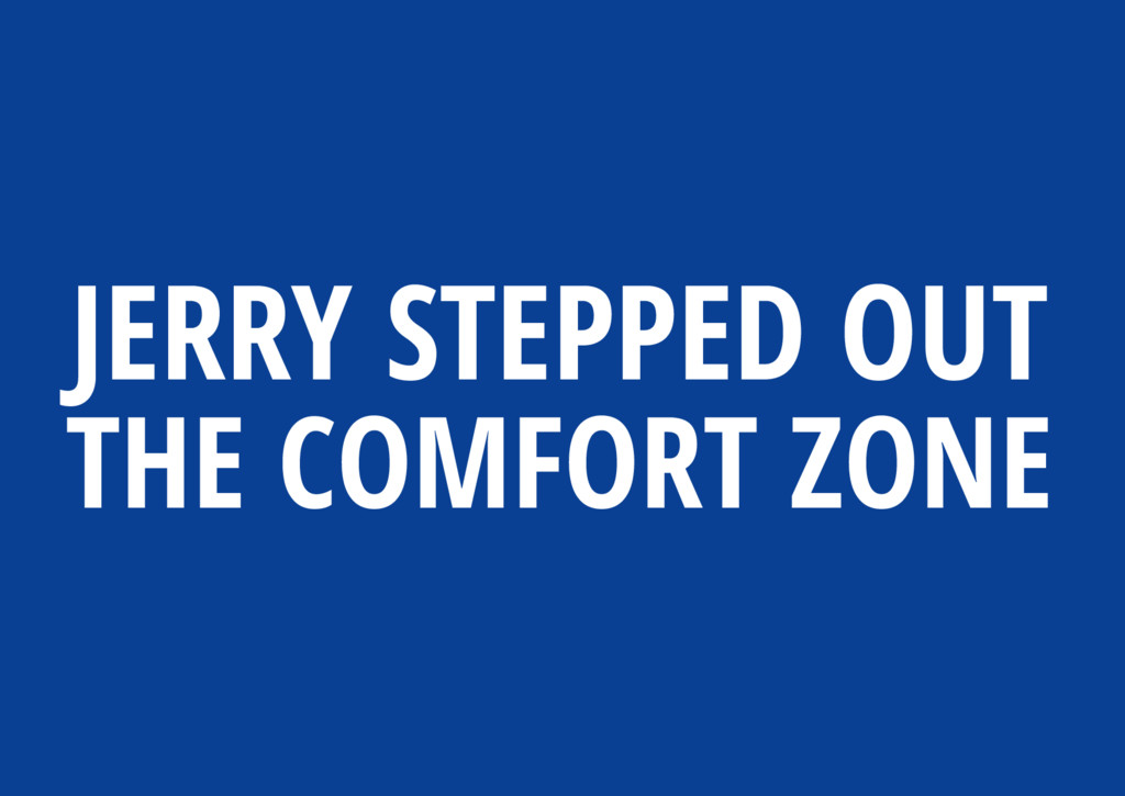 JERRY STEPPED OUT THE COMFORT ZONE