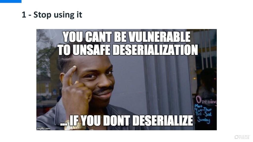 1 - Stop using it
