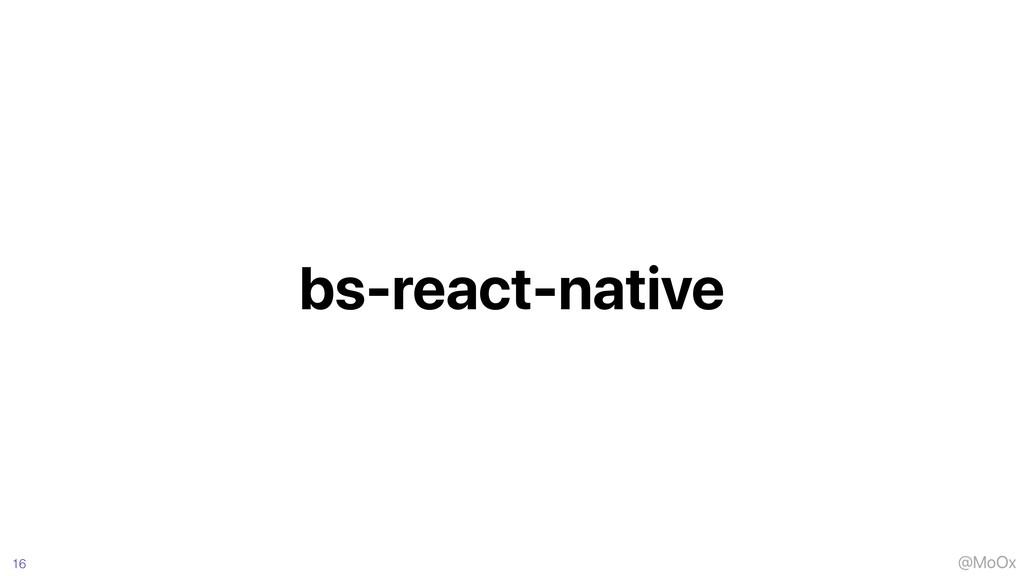 @MoOx bs-react-native 16