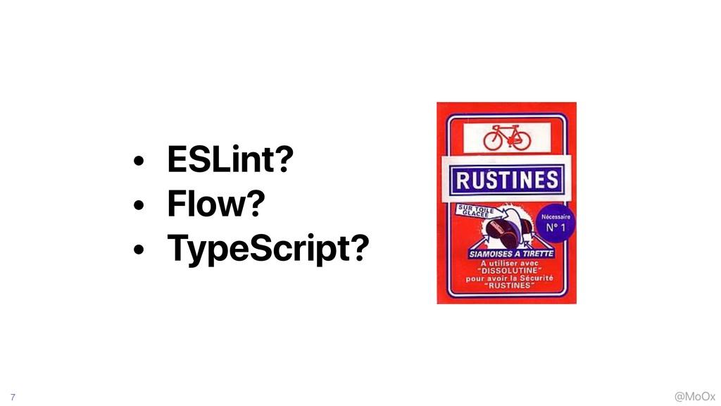 @MoOx 7 • ESLint? • Flow? • TypeScript?