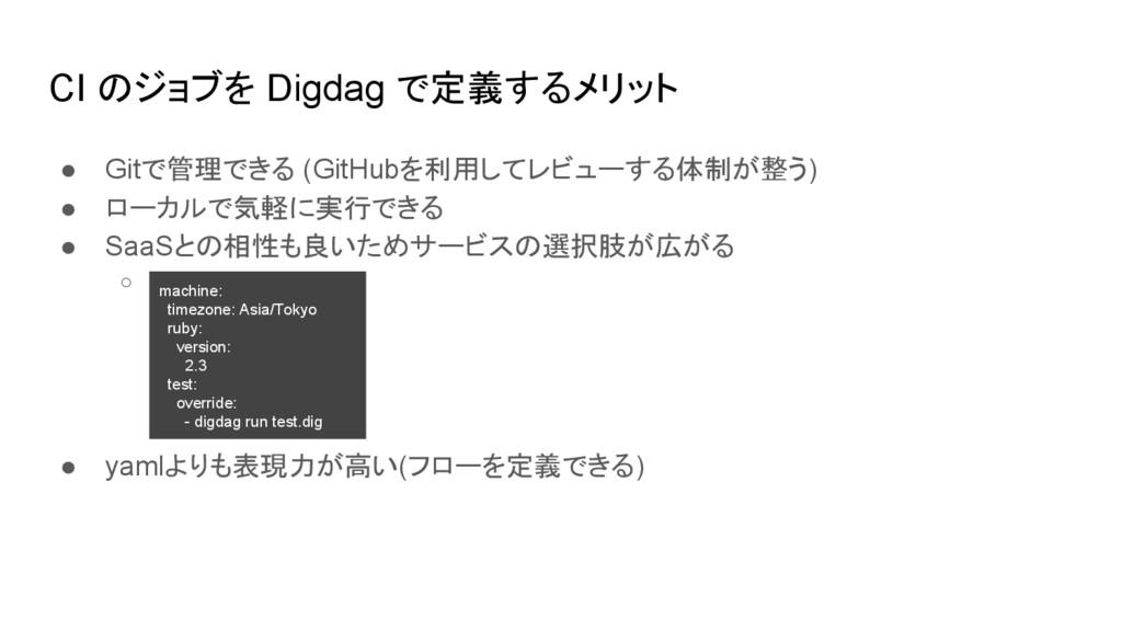 CI のジョブを Digdag で定義するメリット ● Gitで管理できる (GitHubを利...