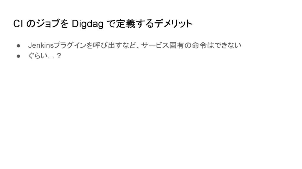 CI のジョブを Digdag で定義するデメリット ● Jenkinsプラグインを呼び出すな...