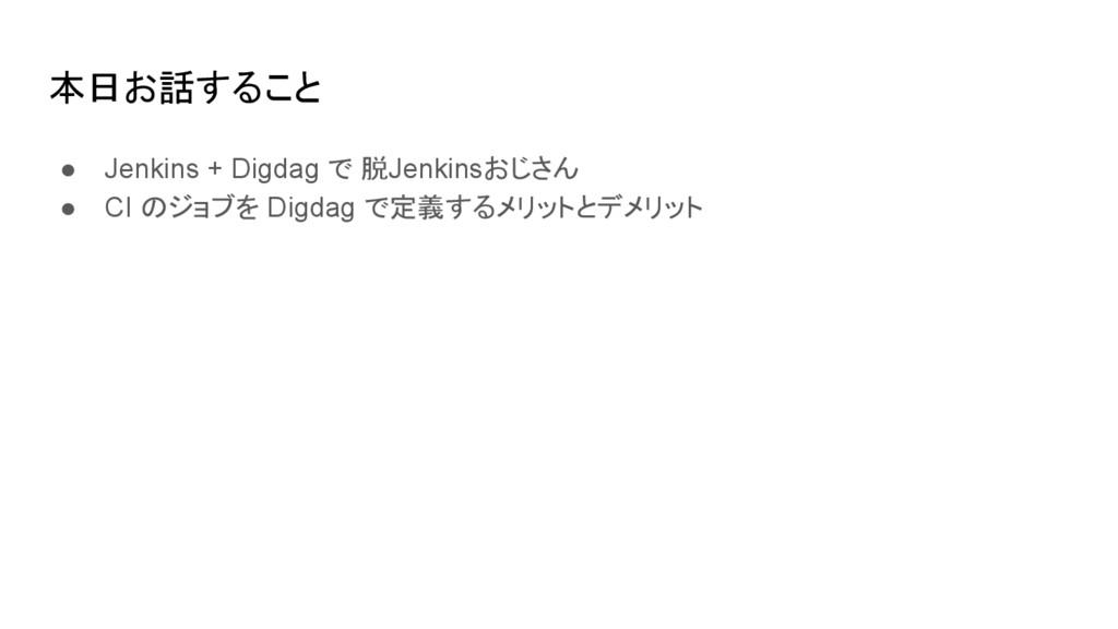 本日お話すること ● Jenkins + Digdag で 脱Jenkinsおじさん ● CI...