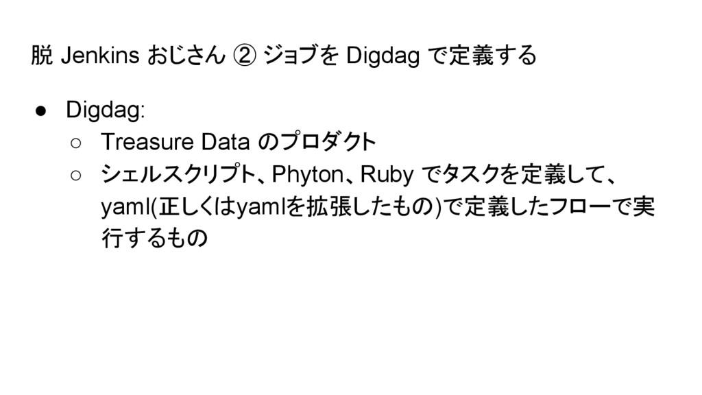 脱 Jenkins おじさん ② ジョブを Digdag で定義する ● Digdag: ○ ...