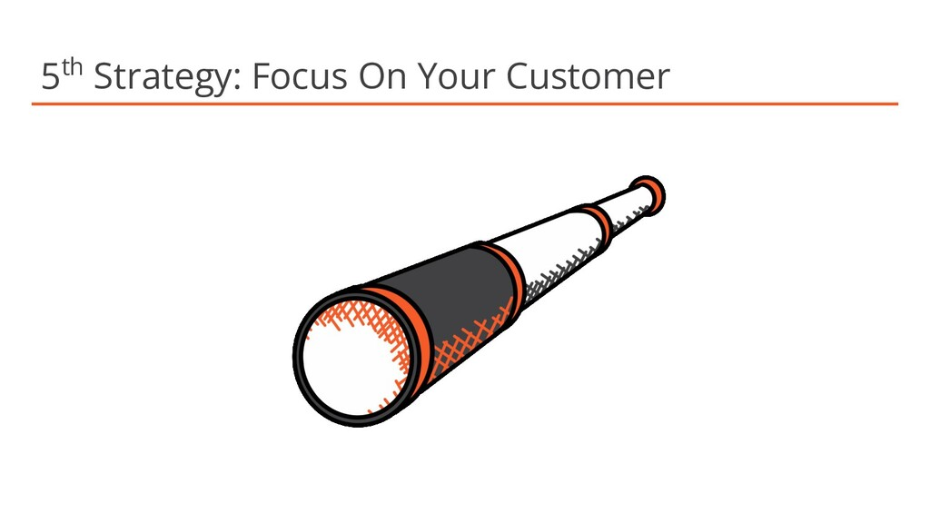 5th Strategy: Focus On Your Customer