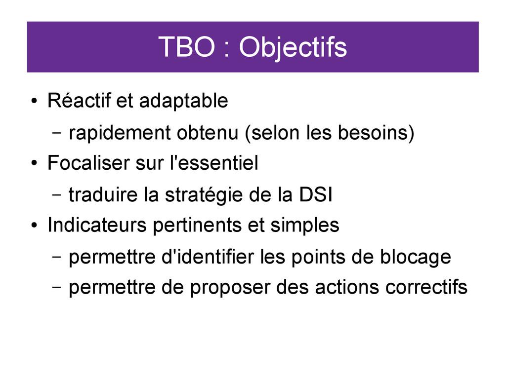 TBO : Objectifs ● Réactif et adaptable – rapide...