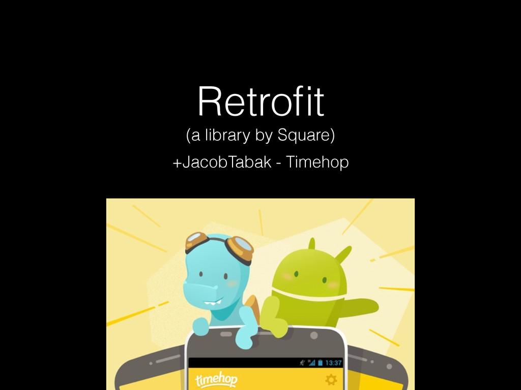 Retrofit (a library by Square) +JacobTabak - Tim...