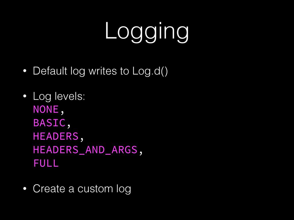 Logging • Default log writes to Log.d() • Log l...