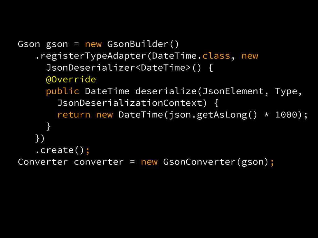 Gson gson = new GsonBuilder() .registerTypeAdap...