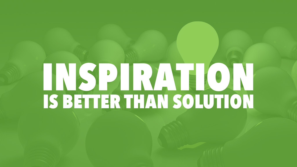 INSPIRATION IS BETTER THAN SOLUTION