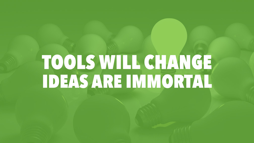 TOOLS WILL CHANGE IDEAS ARE IMMORTAL