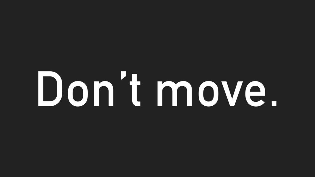 Don't move.