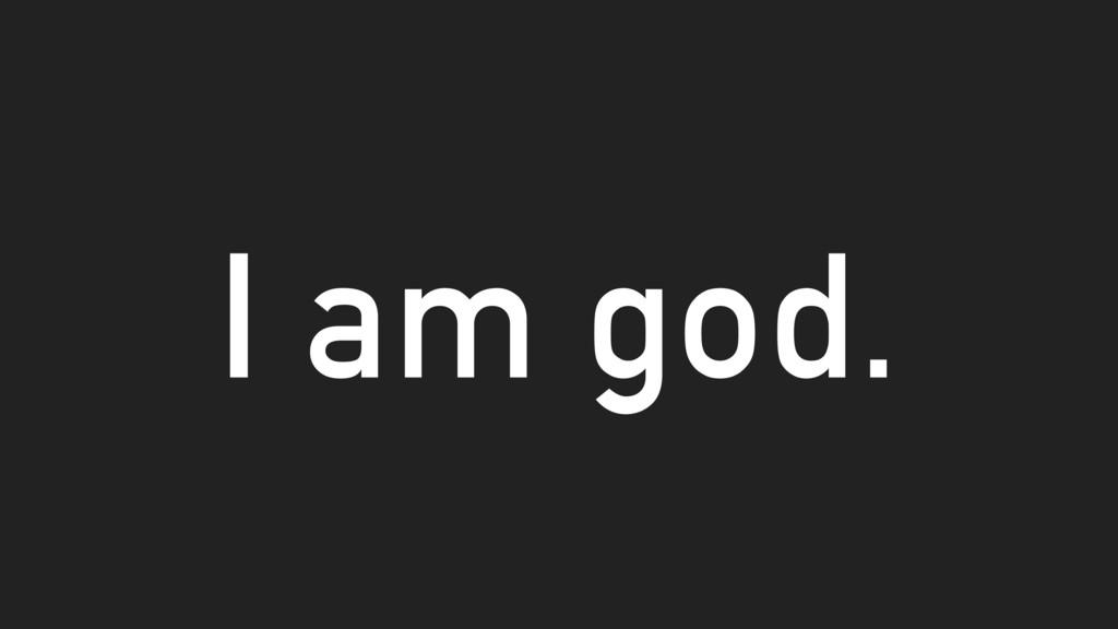 I am god.