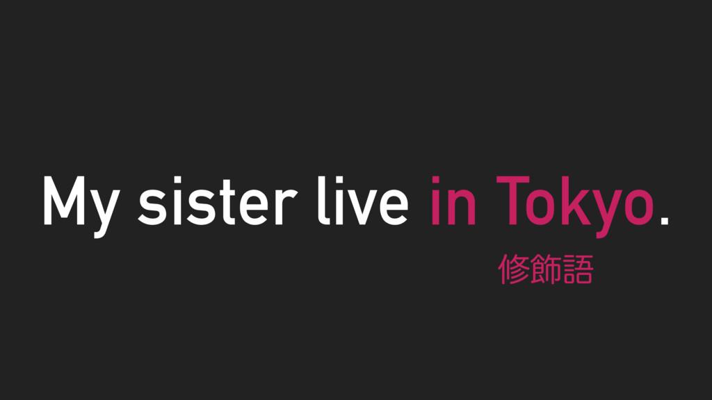 My sister live in Tokyo. म০ޠ
