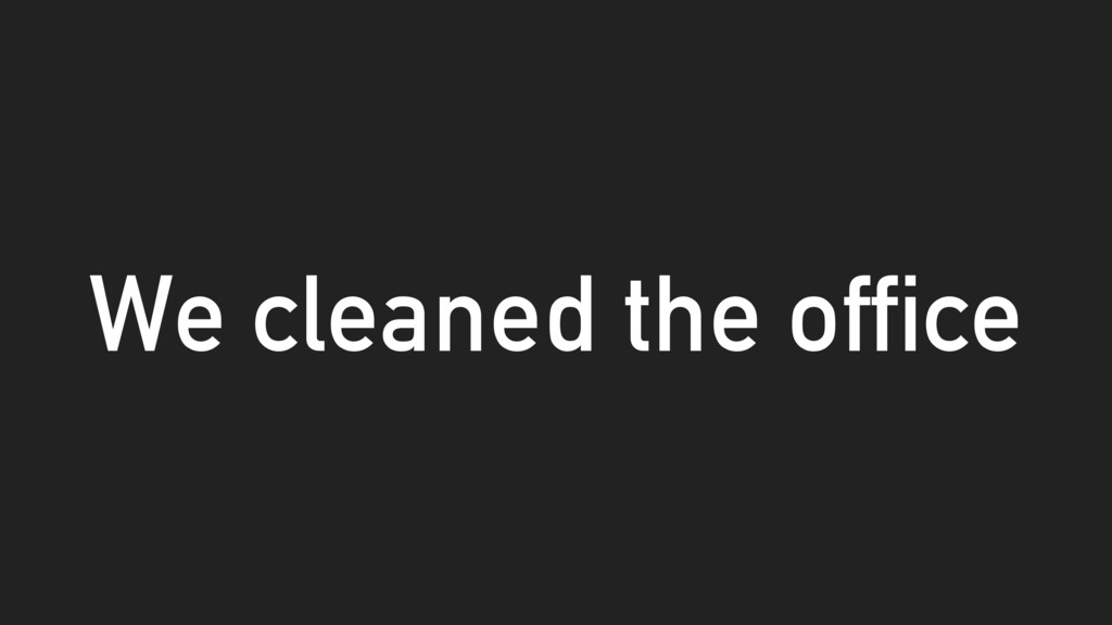We cleaned the office