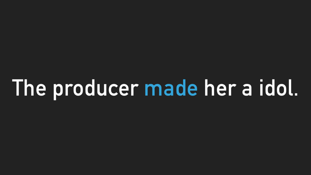 The producer made her a idol.