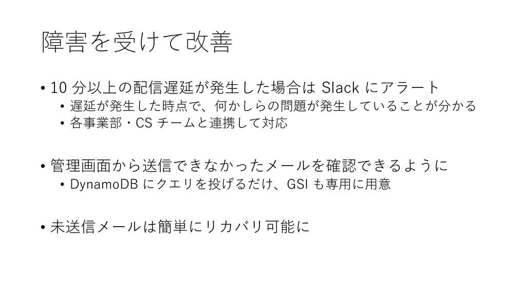 障害を受けて改善 • 10 分以上の配信遅延が発生した場合は Slack にアラート • 遅延...