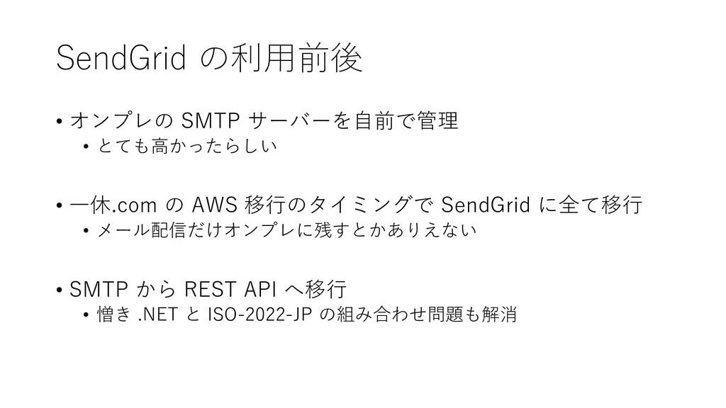 SendGrid の利用前後 • オンプレの SMTP サーバーを自前で管理 • とても高かっ...