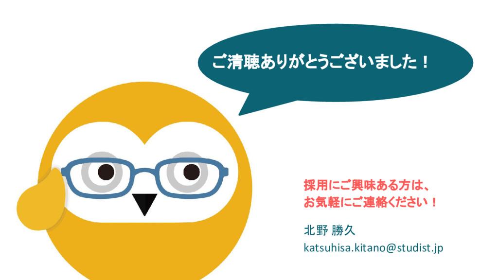 ご清聴ありがとうございました! 採用にご興味ある方は、 お気軽にご連絡ください! 北野 勝久 ...