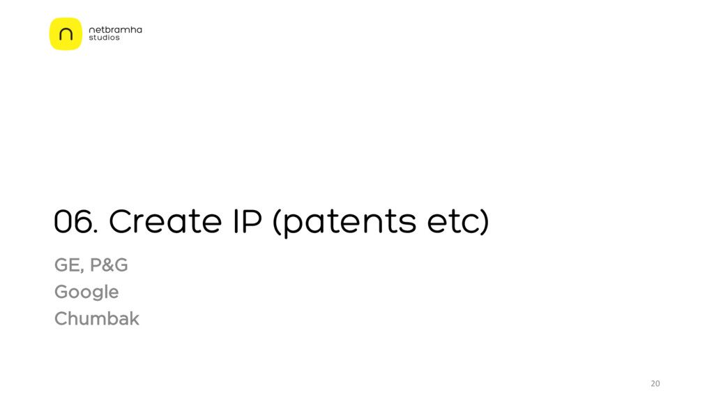 06. Create IP (patents etc) GE, P&G Google Chum...