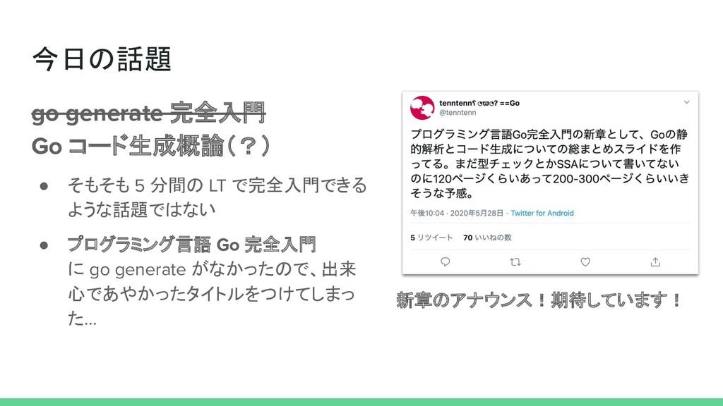 今日の話題 go generate 完全入門 Go コード生成概論(?) ● そもそも 5 分...