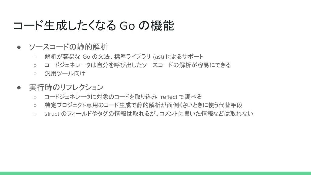 コード生成したくなる Go の機能 ● ソースコードの静的解析 ○ 解析が容易な Go の文法...