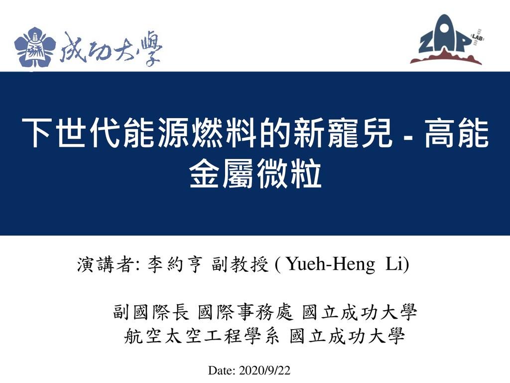 下世代能源燃料的新寵兒 - 高能 金屬微粒 演講者: 李約亨 副教授 ( Yueh-Heng ...