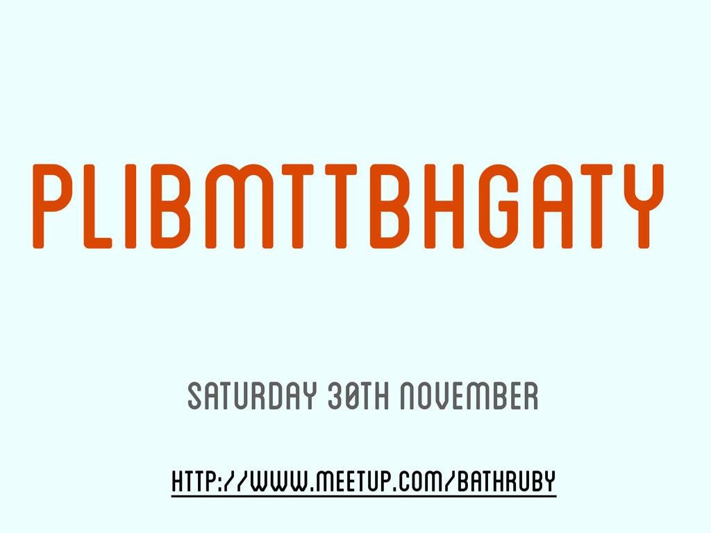http://www.meetup.com/bathruby PLIBMTTBHGATY Sa...
