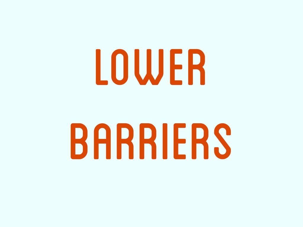 Lower Barriers
