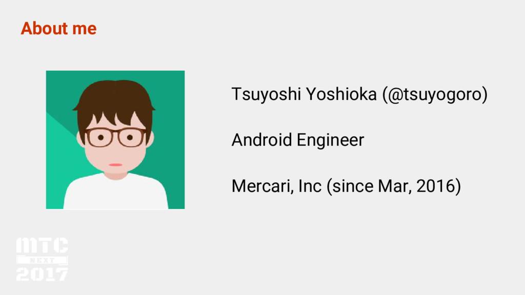 About me Tsuyoshi Yoshioka (@tsuyogoro) Android...
