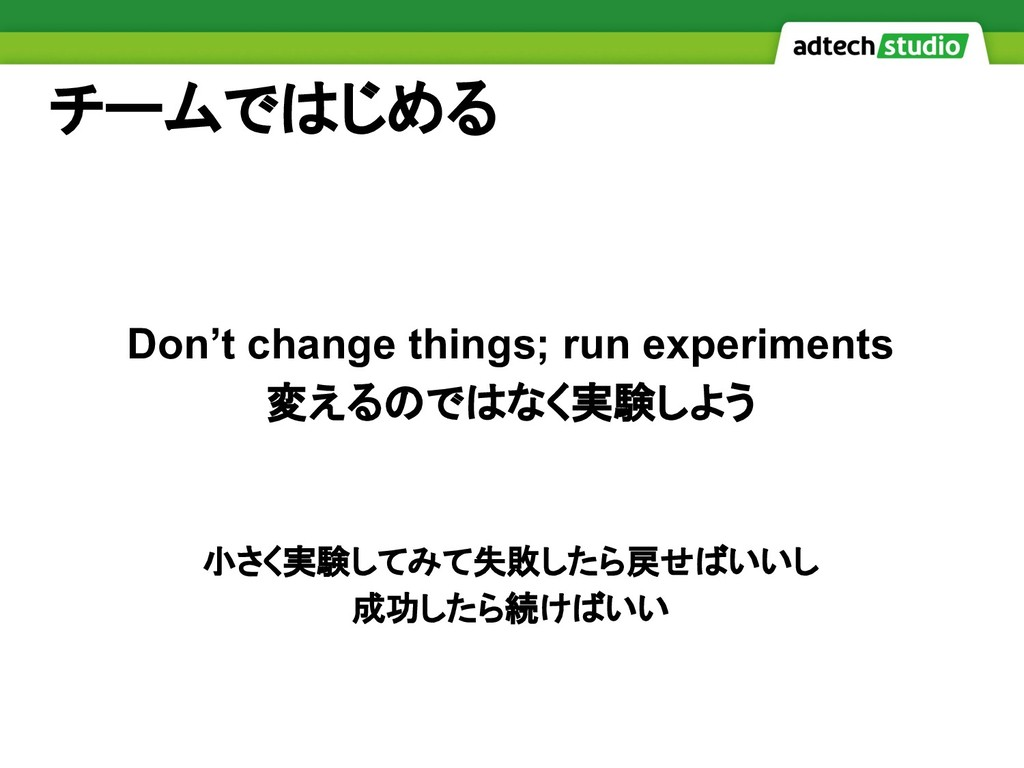 チームではじめる Don't change things; run experiments 変...