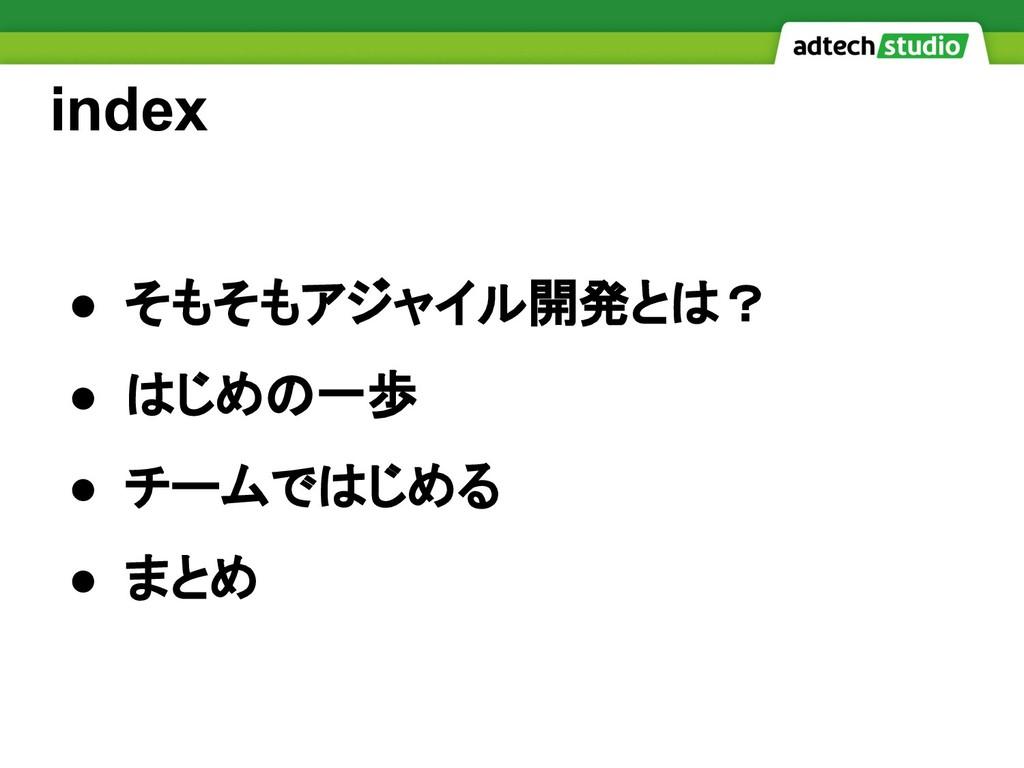 index ● そもそもアジャイル開発とは? ● はじめの一歩 ● チームではじめる ● まとめ